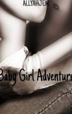 Baby Girl Adventure -Complete by allyahjem