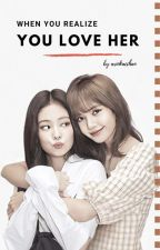 Jenlisa - When You Realize You Love Her (COMPLETED) by ariokacchan