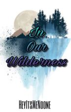 In Our Wilderness by HeyItsMeNoone