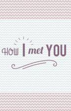 HOW I MET YOU by pammyrecio