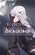 To Protect Dragons by mavennnn