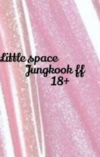 Little space Jungkook ff 18+💗🌸 by btsliver112