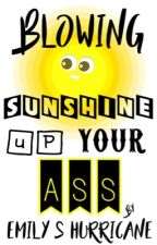 Blowing Sunshine Up Your Ass by ESHurricane