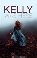 Kelly Was Here (Wattpad Featured Story) (editing) by sorchared