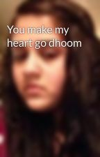 You make my heart go dhoom by OyeLina