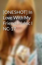 [ONESHOT] In Love With My Friend l Yulsic l NC-17 by yoonsic9999