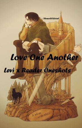 Love One Another ~ Levi x Reader Oneshots !Reposted! - Levi x