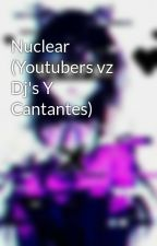 Nuclear (Youtubers vz Dj's Y Cantantes) by WhatheGamer