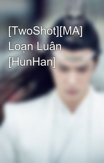 [TwoShot][MA] Loạn Luân [HunHan]