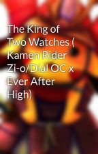 The King of Two Watches ( Kamen Rider Zi-o/Dial OC x Ever After High) by Shogunlordpoke