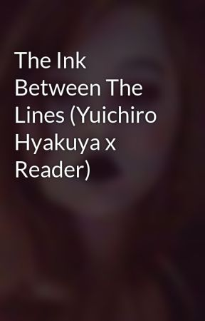 The Ink Between The Lines (Yuichiro Hyakuya x Reader) by KrisxDeltarune