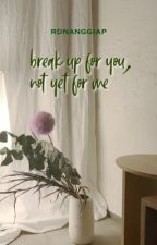 breakup for you, not yet for me by rdnanggiap