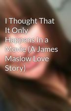I Thought That It Only Happens In a Movie (A James Maslow Love Story) by SydneySiva