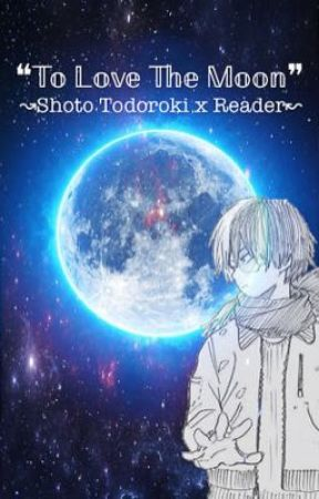 ❝To Love The Moon❞ {Shoto Todoroki x Reader} by Teiko_Kuroko