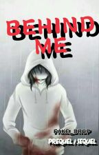 BEHIND ME (PREQUEL/SEQUEL) (COMPLETED) by Fake_Drop