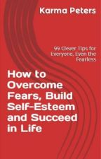 How to Overcome Fears, Build Self-Esteem and Succeed in Life by KarmaPeters