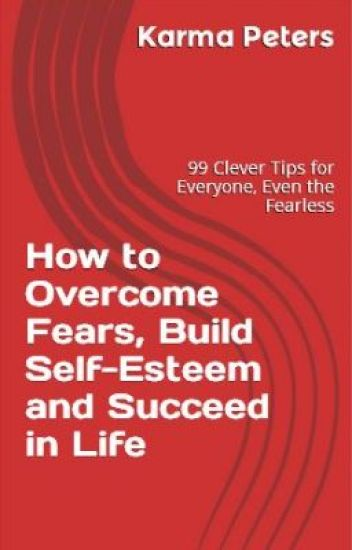 How to Overcome Fears, Build Self-Esteem and Succeed in Life
