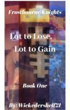 Lot to lose, lot to gain (Frostbourne Knights Book One) by Wickedershelf21
