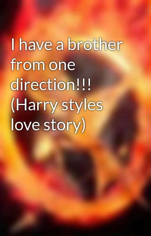 I have a brother from one direction!!! (Harry styles love story) by 1Dloverz1028102996