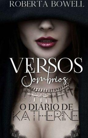 Versos Sombrios - O diário de Katherine {Concluído} by RobertaBowell