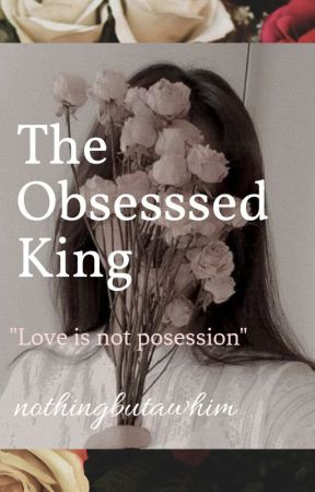 The Obsessed King (Completed) (Book 1) by nothingbutawhim