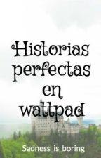 Historias perfectas en wattpad by Sadness_is_boring