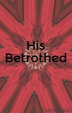 His Betrothed by FathomlessD