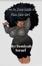 I'm In Love With A Plus Size Girl by TemiyahIsrael96