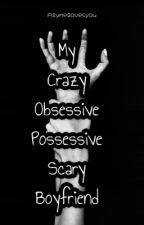 My Crazy Obsessive Possessive Scary Boyfriend  by Alynelovesyou
