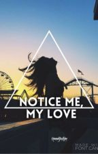 Notice me my love ( On Hold ) by HannahJusthine