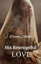 His Revengeful Love by Dreams_Valley