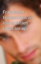 Fraudulent transactions on lost or stolen cards are up by marionngavin