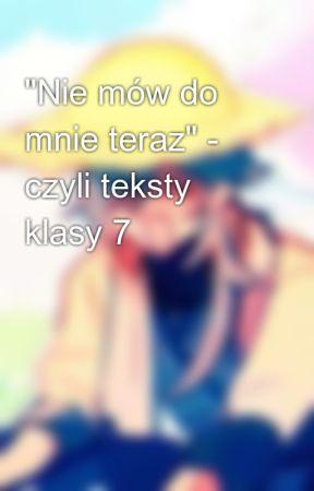 """""""Nie mów do mnie teraz"""" - czyli teksty klasy 7 by Floulingor"""