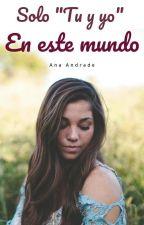 """solo """"tu y yo""""en este mundo by AnnaGabrielaCardenas"""