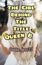 The Girl Behind The Title Queen B by outta_here23