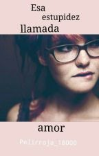 Esa estupidez llamada amor by Pelirroja_18000