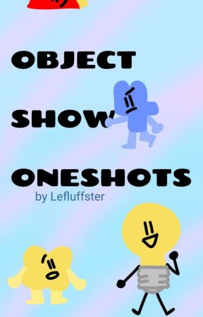 | Object Show Oneshots | by Lefluffster