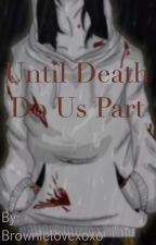 Until Death Do Us Part by Brownielovexoxo