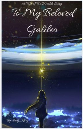 Tale of Two Worlds: To My Beloved Galileo by Lady_Rhey