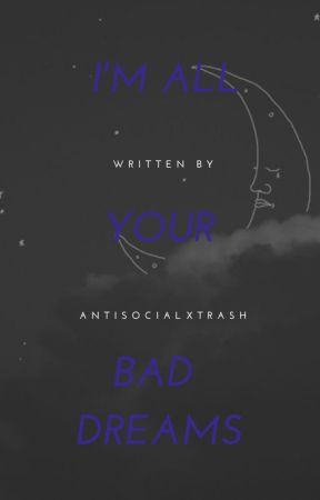 I'm all your Bad Dreams by antisocialxtrash