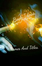 Book Ideas, Names, Titles (ongoing) by lilshadowwolf
