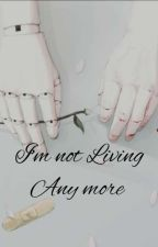 I'm Not Living Any More  by BrokenNightThinker