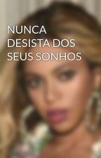 NUNCA DESISTA DOS SEUS SONHOS by Beyfuckzx