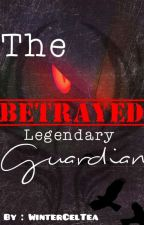 The Betrayed Legendary Guardian by Guardian_Wolf49