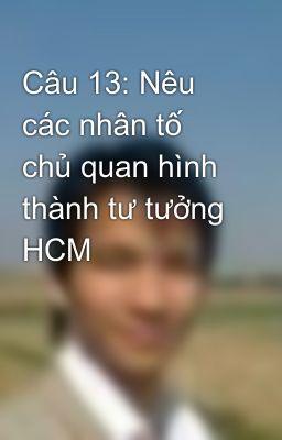 Câu 13: Nêu các nhân tố chủ quan hình thành tư tưởng HCM