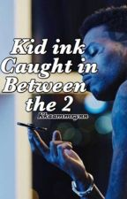 Kid Ink caught in between the 2 [ COMPLETED ] by kkaammrynn