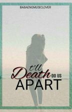 TI'LL DEATH DO US APART by babaengmusiclover