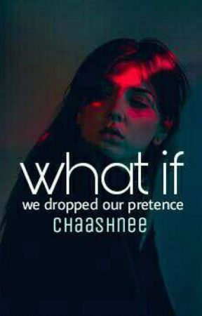 What If We Dropped Our Pretence by chaashnee