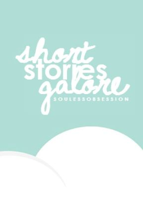 Short Stories Galore (EVERY TOPIC UNDER THE SUN) OPEN FOR SUGGESTIONS! by SoulessObsession