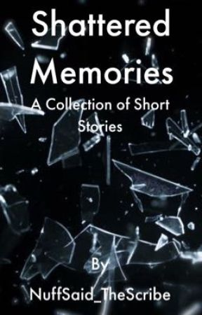 Shattered Memories: A Collection of Short Stories by NuffSaid_TheScribe